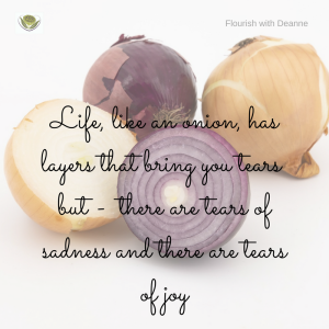 Life, like an onion has layers that bring you tears but there are tears of sadness and tears of joy